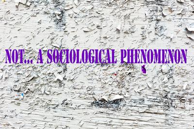 """""""Not... A Socioliogical Phenomenon"""""""